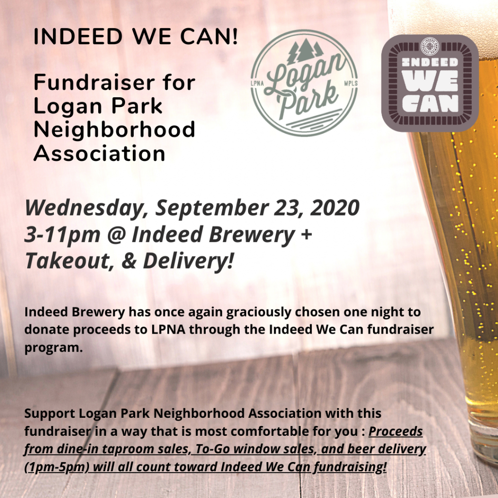 Indeed We Can Fundraiser 2020 Indeed Brewery has once again graciously chosen one night to donate proceeds to LPNA through the Indeed We Can fundraiser program. They plan to resume the Indeed We Can fundraising nights, thought stayed tuned for potential programming changes  IndeedWe Can for Logan Park Wednesday, September 23rd, 2020 3-11pm Indeed Brewery, Logan Park Minneapolis  *** Support Logan Park Neighborhood Association with this fundraiser in a way that is most comfortable for you!   Proceeds from dine-in taproom sales, To-Go window sales, and beer delivery (1pm-5pm) will all count toward Indeed We Can fundraising!